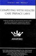 Complying with Health Care Privacy Laws: Leading Lawyers on Maintaining Privacy and Security...