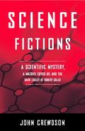 Science Fictions: A Scientific Mystery, A Massive Cover- Up, and the Dark Legacy of Robert G...