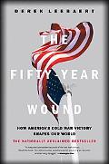 Fifty Year Wound How America's Cold War Victory Has Shaped Our World