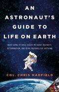 An Astronaut's Guide to Life on Earth: What Going to Space Taught Me About Ingenuity, Determ...