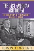 Last American Aristocrat: The Biography of Ambassador David K. E. Bruce, 1898-1977, Vol. 1