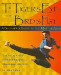 Tiger's Eye, the Bird's Fist: A Beginner's Guide to the Martial Arts