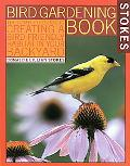 Stokes Bird Gardening Book The Complete Guide to Creating a Bird-Friendly Habitat in Your Ba...