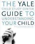 The Yale Child Study Center Guide Understanding Your Child: Healthy Development from Birth t...