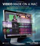 Video Made on a Mac: Production and Postproduction Using Apple Final Cut Studio and Adobe Cr...