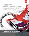 Design with Adobe Creative Cloud Classroom in a Book: Basic Projects using Photoshop, InDesi...