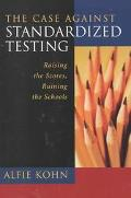 Case Against Standardized Tests Raising the Scores, Ruining the Schools