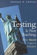 Testing Is Not Teaching What Should Count in Education