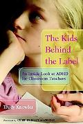 Kids Behind the Label An Inside Look at Adhd for Classroom Teachers