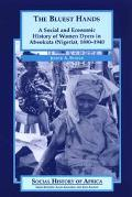 Bluest Hands A Social and Economic History of Women Dyers in Abeokuta (Nigeria), 1890-1940