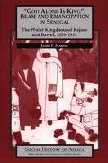 God Alone Is King Islam and Emancipation in Senegal  The Wolf Kingdoms of Kajour and Bawol, ...