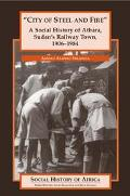 City of Steel and Fire A Social History of Atbara, Sudan's Railway Town, 1906-1984