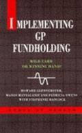 Implementing GP Fundholding: Wild Card or Winning Hand? (State of Health Series) - Howard Gl...