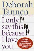 I Only Say This Because I Love You: Talking to Your Parents, Partner, Sibs, and Kids When Yo...
