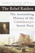 Rebel Raiders The Astonishing History of the Confedracy's Secret Navy