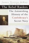 Rebel Raiders The Astonishing History of the Confederacy's Secret Navy