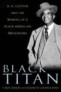 Black Titan A.G. Gaston and the Making of a Black American Millionaire