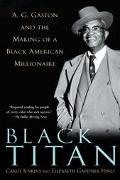 Black Titan A. G. Gaston and the Making of a Black American Millionaire