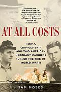 At All Costs How a Crippled Ship and Two American Merchant Mariners Turned the Tide of World...