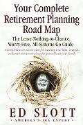 Your Complete Retirement Planning Road Map The Leave-Nothing-to-Chance, Worry-Free, All-Syst...