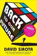 Back to Our Future : How the 1980s Explains the World We Live in Now--Our Culture, Our Polit...