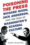 Poisoning the Press: Richard Nixon, Jack Anderson, and the Rise of Washington's Scandal Culture