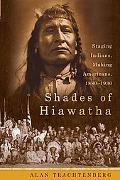 Shades of Hiawatha Staging Indians, Making Americans, 1880-1930