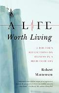 A Life Worth Living: A Doctor?s Reflections on Illness in a High-Tech Era