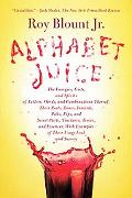 Alphabet Juice: The Energies, Gists, and Spirits of Letters, Words, and Combinations Thereof...