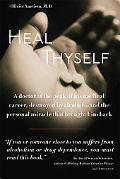 Heal Thyself: A Doctor at the Peak of His Medical Career, Destroyed by Alcohol--and the Pers...