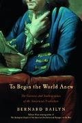 To Begin the World Anew The Genius and Ambiguities of the American Founders