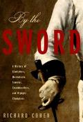 By the Sword A History of Gladiators, Musketeers, Samurai, Swashbucklers, and Olympic Champions