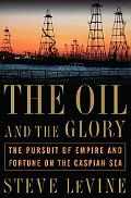 Oil and the Glory The Pursuit of Empire and Fortune on the Caspian Sea