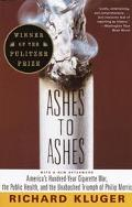 Ashes to Ashes America's Hundred-Year Cigarette War, the Public Health, and the Unabashed Tr...