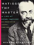 Matisse the Master A Life of Henri Matisse the Conquest of Colour, 1909-1954