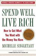 Spend Well, Live Rich How to Get What You Want with the Money You Have