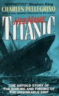 Her Name, Titanic The Untold Story of the Sinking and Finding of the Unsinkable Ship