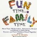Fun Time, Family Time; More than 700 Activities, Adventures, Recipes and Rituals to Help Bri...