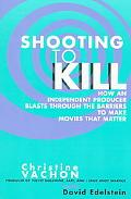 Shooting to Kill How an Independent Producer Blasts Through the Barriers to Make Movies That...