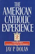American Catholic Experience A History from Colonial Times to the Present