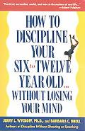 How to Discipline Your Six-To-Twelve Year Old...Without Losing Your Mind Without Losing Your...