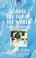 Across the Top of the World To the North Pole by Sled, Baloon, Airplane and Nuclear Icebreaker