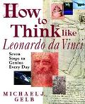 How to Think Like Leonardo Da Vinci Seven Steps to Everyday Genius