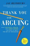 Thank You for Arguing, Revised and Updated Edition : What Aristotle, Lincoln, and Homer Simp...