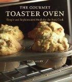The Gourmet Toaster Oven: Simple and Sophisticated Meals for the Busy Cook