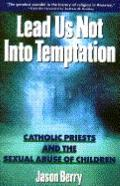 Lead Us Not into Temptation: Catholic Priests and the Sexual Abuse of Children - Jason Berry...