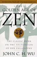 The Golden Age of Zen: The Classic Work on the Foundation of Zen Philosophy - John C. H. Wu ...