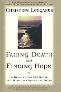 Facing Death and Finding Hope A Guide to the Emotional and Spiritual Care of the Dying
