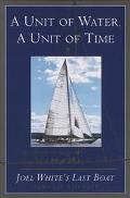 Unit of Water, a Unit of Time: Joel White's Last Boat - Douglas Whynott - Hardcover