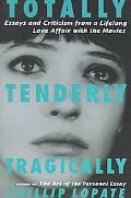 Totally, Tenderly, Tragically Essays and Criticism from a Lifelong Love Affair With the Movies